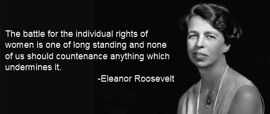 An image of Eleanor Roosevelt with the quote: The battle for the individual rights of women is one of long standing and none of us should countenance anything that undermines it.